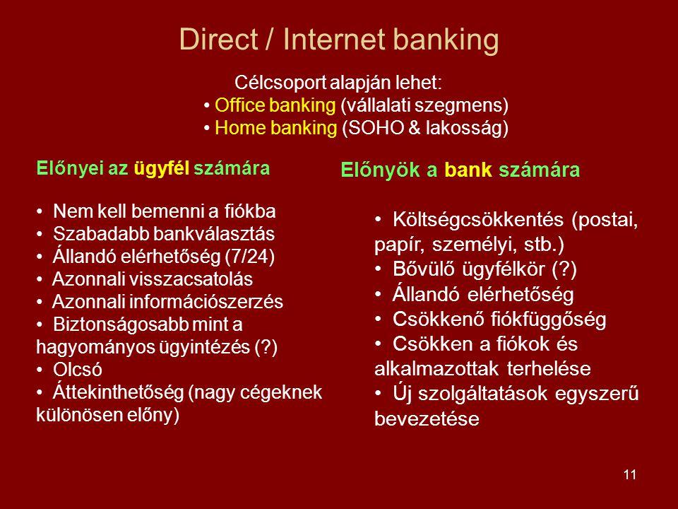 11 Direct / Internet banking Előnyök a bank számára • Költségcsökkentés (postai, papír, személyi, stb.) • Bővülő ügyfélkör (?) • Állandó elérhetőség • Csökkenő fiókfüggőség • Csökken a fiókok és alkalmazottak terhelése • Új szolgáltatások egyszerű bevezetése Célcsoport alapján lehet: • Office banking (vállalati szegmens) • Home banking (SOHO & lakosság) Előnyei az ügyfél számára • Nem kell bemenni a fiókba • Szabadabb bankválasztás • Állandó elérhetőség (7/24) • Azonnali visszacsatolás • Azonnali információszerzés • Biztonságosabb mint a hagyományos ügyintézés (?) • Olcsó • Áttekinthetőség (nagy cégeknek különösen előny)