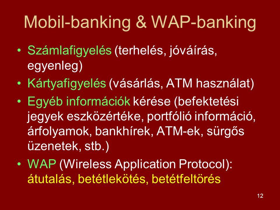 12 Mobil-banking & WAP-banking •Számlafigyelés (terhelés, jóváírás, egyenleg) •Kártyafigyelés (vásárlás, ATM használat) •Egyéb információk kérése (befektetési jegyek eszközértéke, portfólió információ, árfolyamok, bankhírek, ATM-ek, sürgős üzenetek, stb.) •WAP (Wireless Application Protocol): átutalás, betétlekötés, betétfeltörés