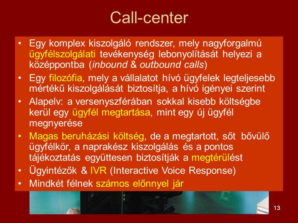13 Call-center •Egy komplex kiszolgáló rendszer, mely nagyforgalmú ügyfélszolgálati tevékenység lebonyolítását helyezi a középpontba (inbound & outbound calls) •Egy filozófia, mely a vállalatot hívó ügyfelek legteljesebb mértékű kiszolgálását biztosítja, a hívó igényei szerint •Alapelv: a versenyszférában sokkal kisebb költségbe kerül egy ügyfél megtartása, mint egy új ügyfél megnyerése •Magas beruházási költség, de a megtartott, sőt bővülő ügyfélkör, a naprakész kiszolgálás és a pontos tájékoztatás együttesen biztosítják a megtérülést •Ügyintézők & IVR (Interactive Voice Response) •Mindkét félnek számos előnnyel jár