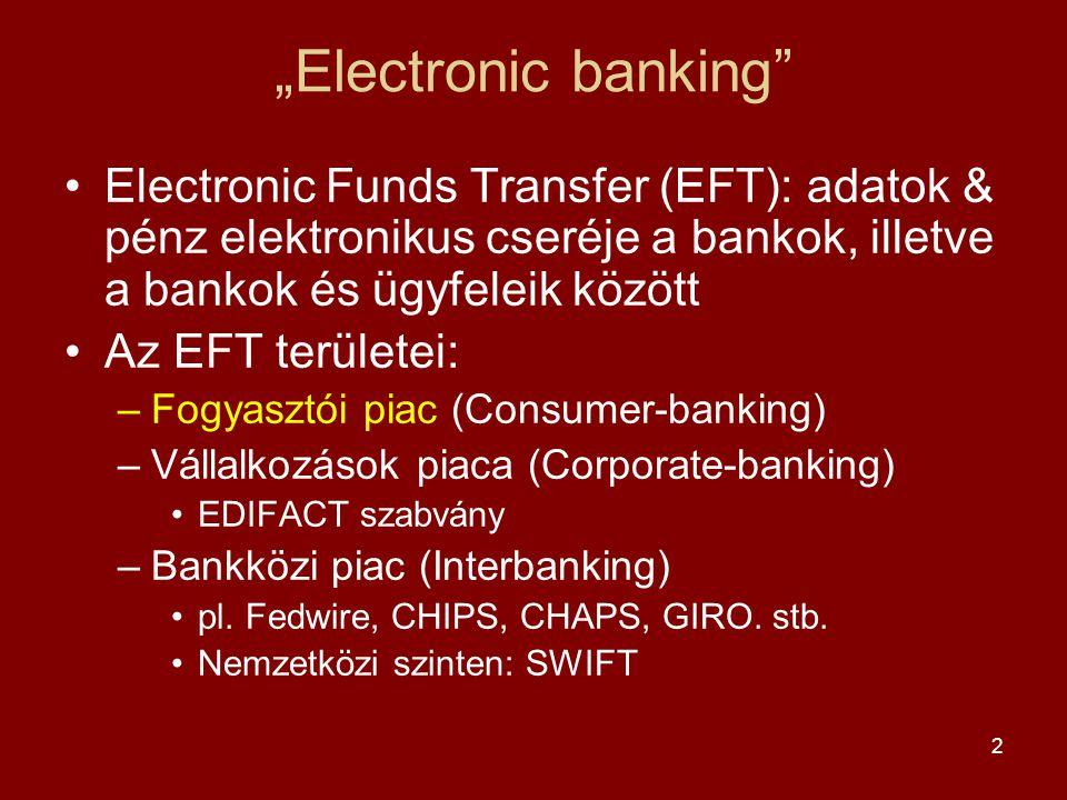 """2 """"Electronic banking •Electronic Funds Transfer (EFT): adatok & pénz elektronikus cseréje a bankok, illetve a bankok és ügyfeleik között •Az EFT területei: –Fogyasztói piac (Consumer-banking) –Vállalkozások piaca (Corporate-banking) •EDIFACT szabvány –Bankközi piac (Interbanking) •pl."""