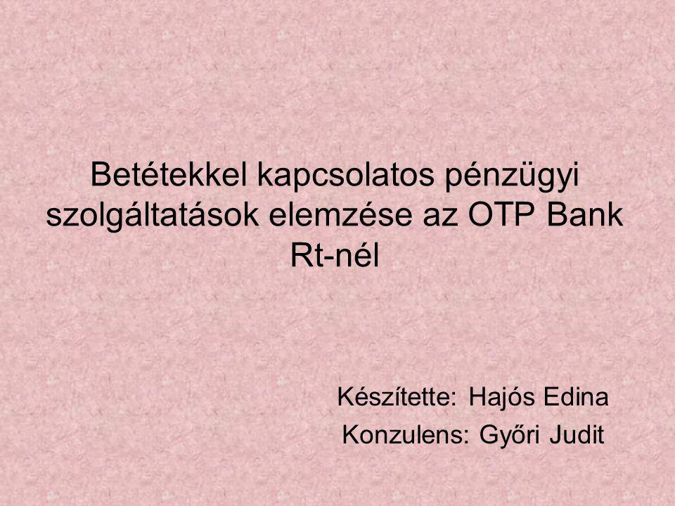 Betétekkel kapcsolatos pénzügyi szolgáltatások elemzése az OTP Bank Rt-nél Készítette: Hajós Edina Konzulens: Győri Judit