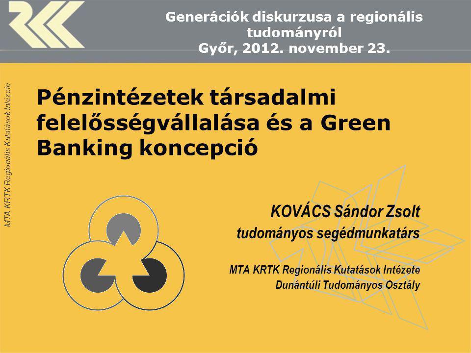 MTA KRTK Regionális Kutatások Intézete Pénzintézetek társadalmi felelősségvállalása és a Green Banking koncepció KOVÁCS Sándor Zsolt tudományos segédm
