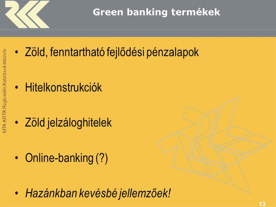 MTA KRTK Regionális Kutatások Intézete Green banking termékek •Zöld, fenntartható fejlődési pénzalapok •Hitelkonstrukciók •Zöld jelzáloghitelek •Online-banking (?) • Hazánkban kevésbé jellemzőek.