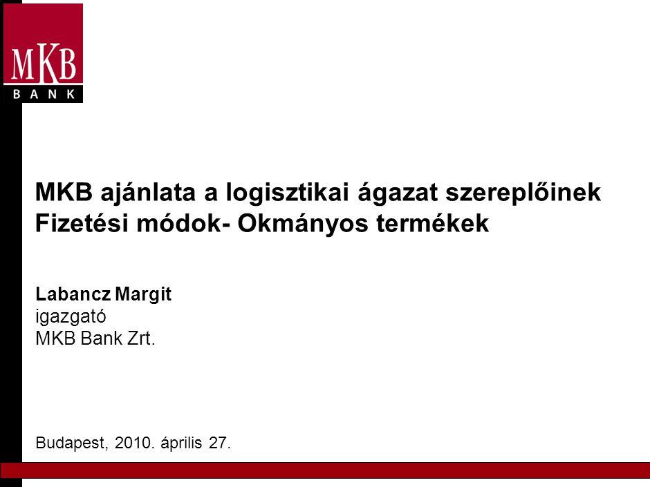 MKB ajánlata a logisztikai ágazat szereplőinek Fizetési módok- Okmányos termékek Labancz Margit igazgató MKB Bank Zrt. Budapest, 2010. április 27.