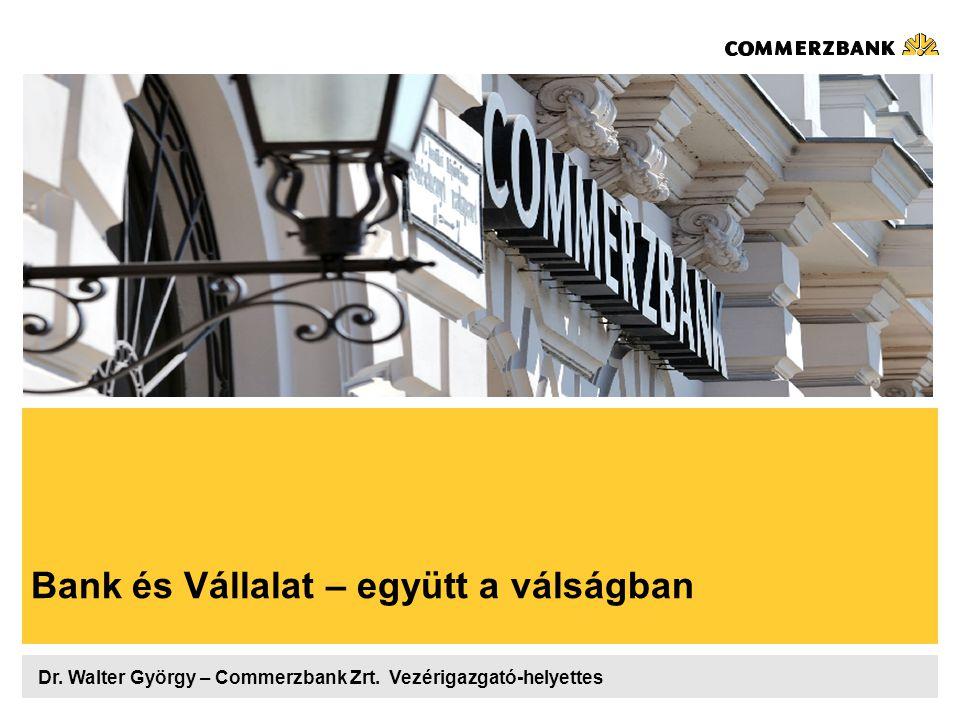 Bank és Vállalat – együtt a válságban Dr. Walter György – Commerzbank Zrt. Vezérigazgató-helyettes