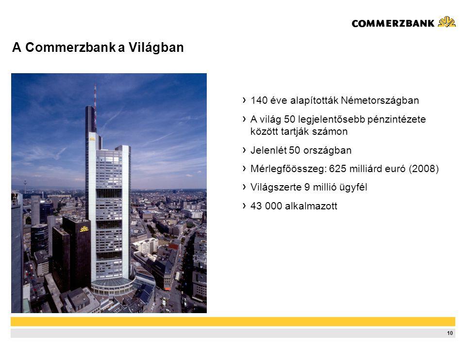 10 A Commerzbank a Világban 140 éve alapították Németországban A világ 50 legjelentősebb pénzintézete között tartják számon Jelenlét 50 országban Mérlegfőösszeg: 625 milliárd euró (2008) Világszerte 9 millió ügyfél 43 000 alkalmazott
