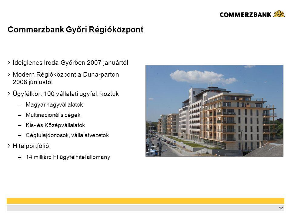 12 Commerzbank Győri Régióközpont Ideiglenes Iroda Győrben 2007 januártól Modern Régióközpont a Duna-parton 2008 júniustól Ügyfélkör: 100 vállalati üg