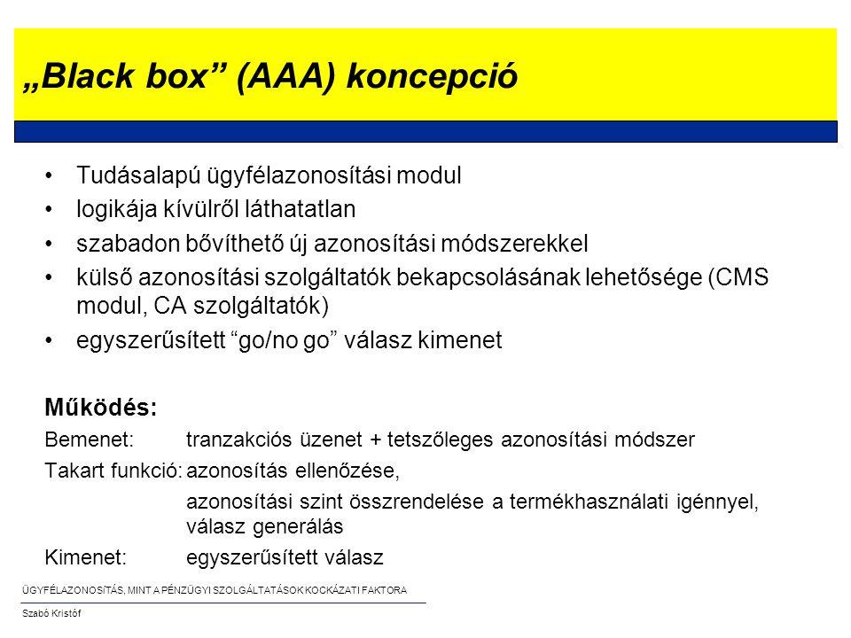 """ÜGYFÉLAZONOSíTÁS, MINT A PÉNZÜGYI SZOLGÁLTATÁSOK KOCKÁZATI FAKTORA Szabó Kristóf """"Black box (AAA) koncepció •Tudásalapú ügyfélazonosítási modul •logikája kívülről láthatatlan •szabadon bővíthető új azonosítási módszerekkel •külső azonosítási szolgáltatók bekapcsolásának lehetősége (CMS modul, CA szolgáltatók) •egyszerűsített go/no go válasz kimenet Működés: Bemenet:tranzakciós üzenet + tetszőleges azonosítási módszer Takart funkció:azonosítás ellenőzése, azonosítási szint összrendelése a termékhasználati igénnyel, válasz generálás Kimenet:egyszerűsített válasz"""