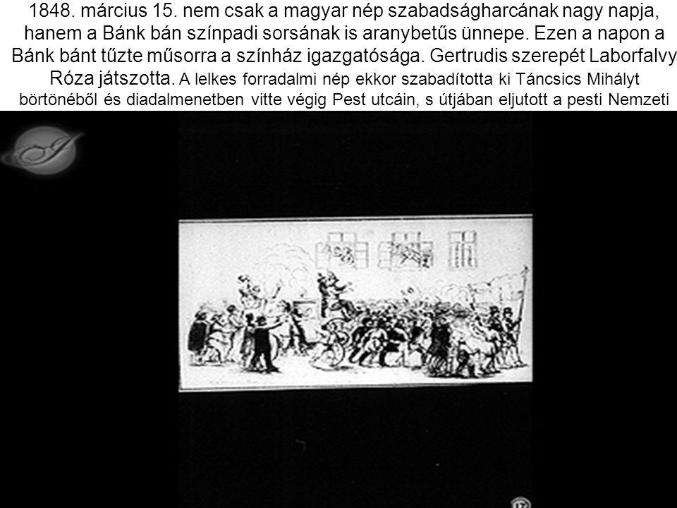 1848. március 15. nem csak a magyar nép szabadságharcának nagy napja, hanem a Bánk bán színpadi sorsának is aranybetűs ünnepe. Ezen a napon a Bánk bán