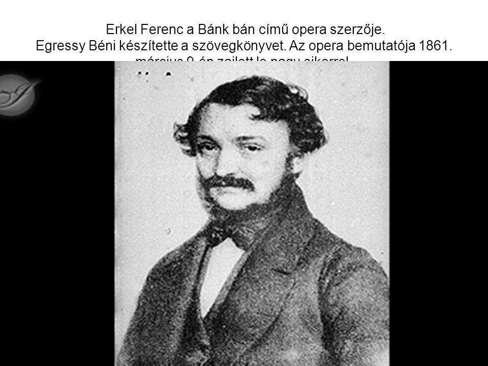 Erkel Ferenc a Bánk bán című opera szerzője. Egressy Béni készítette a szövegkönyvet. Az opera bemutatója 1861. március 9-én zajlott le nagy sikerrel.