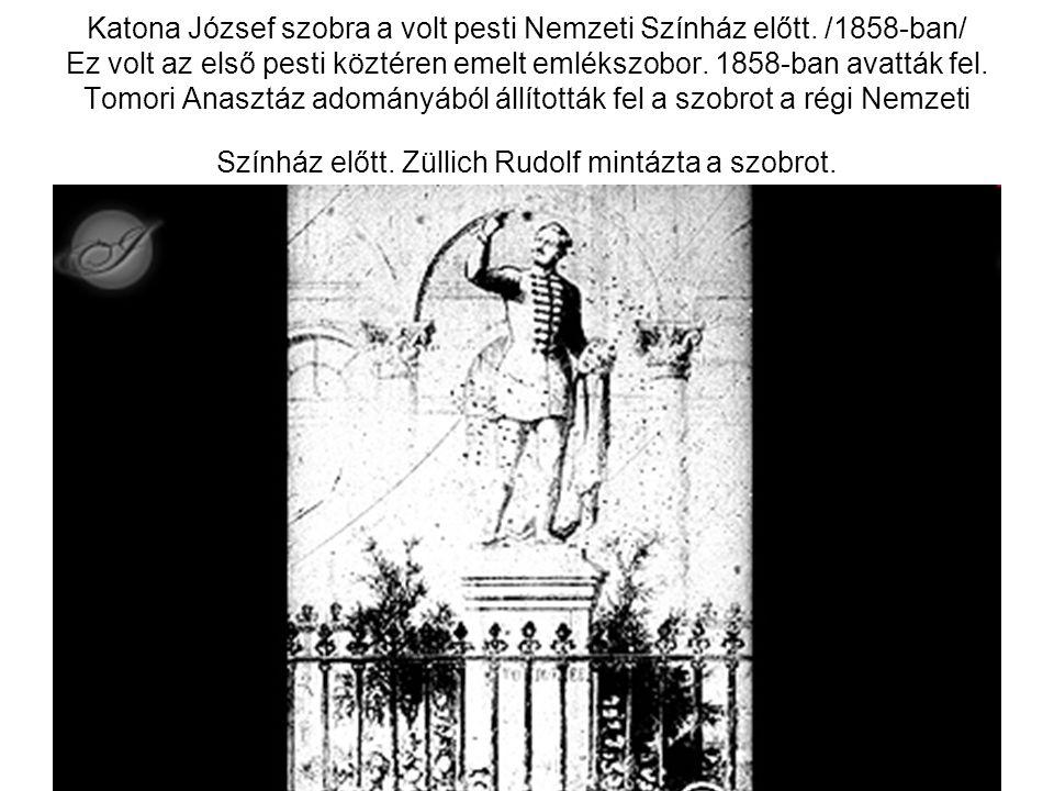 Katona József szobra a volt pesti Nemzeti Színház előtt. /1858-ban/ Ez volt az első pesti köztéren emelt emlékszobor. 1858-ban avatták fel. Tomori Ana