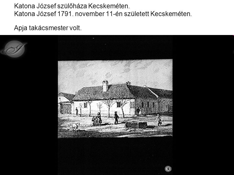 Katona József szülőháza Kecskeméten. Katona József 1791. november 11-én született Kecskeméten. Apja takácsmester volt.