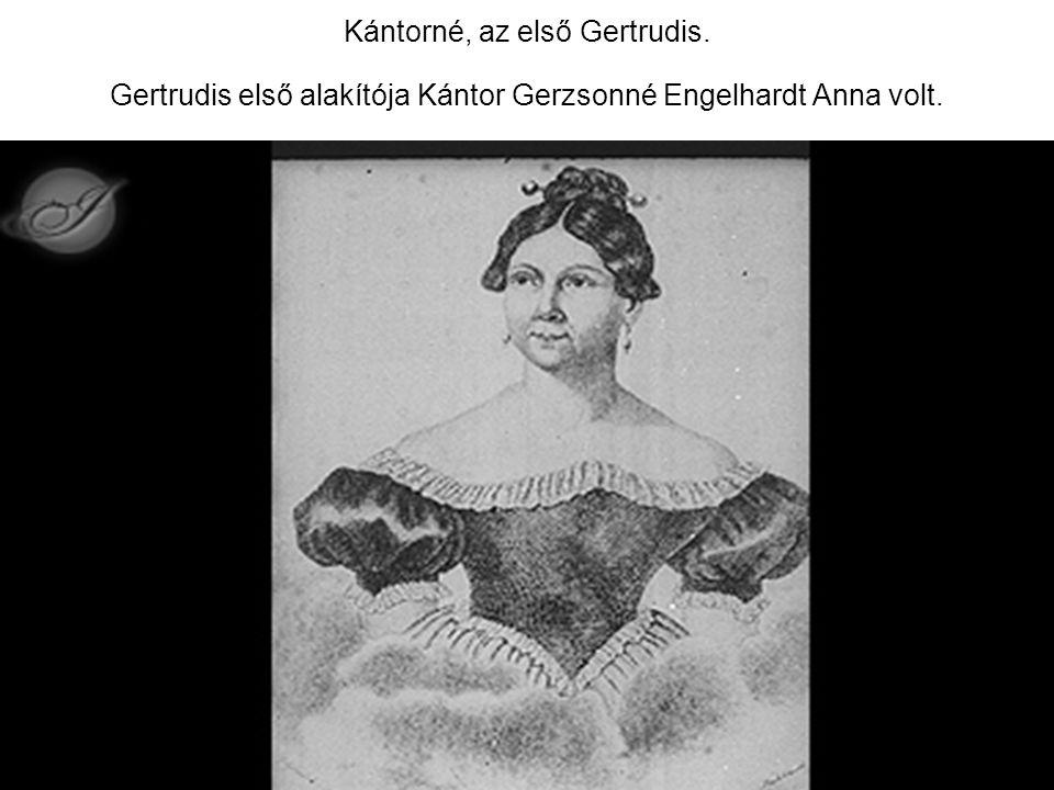 Kántorné, az első Gertrudis. Gertrudis első alakítója Kántor Gerzsonné Engelhardt Anna volt.