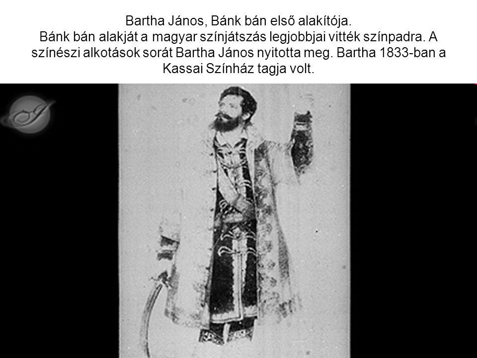 Bartha János, Bánk bán első alakítója. Bánk bán alakját a magyar színjátszás legjobbjai vitték színpadra. A színészi alkotások sorát Bartha János nyit