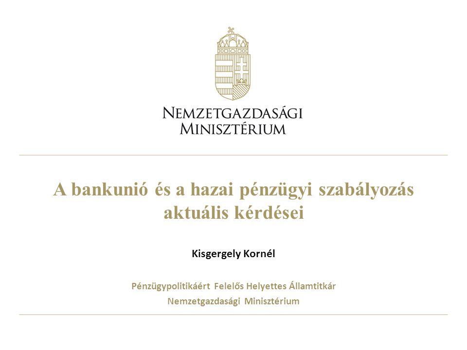 A bankunió és a hazai pénzügyi szabályozás aktuális kérdései Kisgergely Kornél Pénzügypolitikáért Felelős Helyettes Államtitkár Nemzetgazdasági Minisz