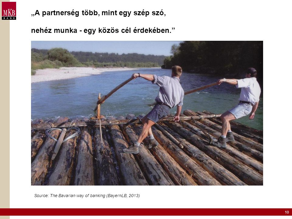 """10 """"A partnerség több, mint egy szép szó, nehéz munka - egy közös cél érdekében."""" Source: The Bavarian way of banking (BayernLB, 2013)"""