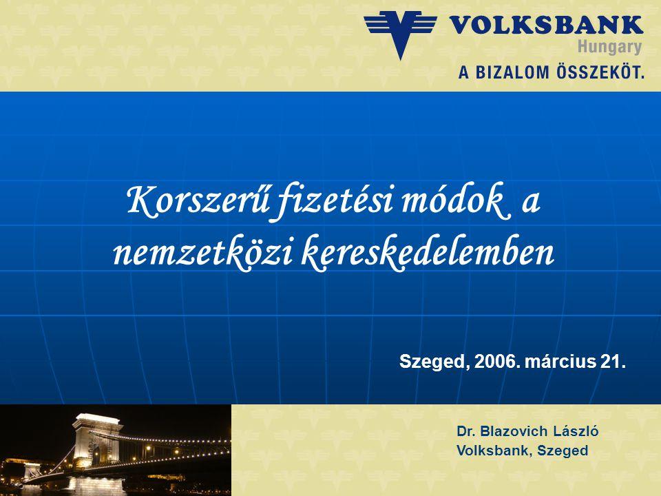 Dr. Blazovich László Volksbank, Szeged Korszerű fizetési módok a nemzetközi kereskedelemben Szeged, 2006. március 21.