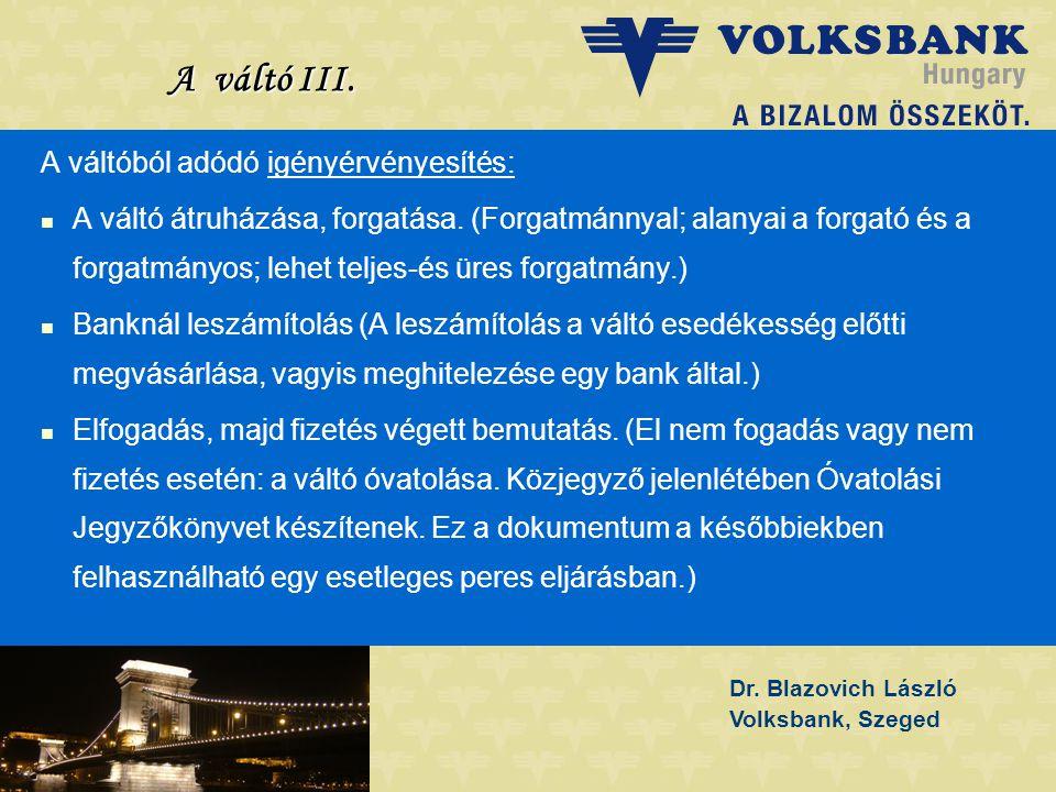 Dr. Blazovich László Volksbank, Szeged A váltó III. A váltóból adódó igényérvényesítés:   A váltó átruházása, forgatása. (Forgatmánnyal; alanyai a f