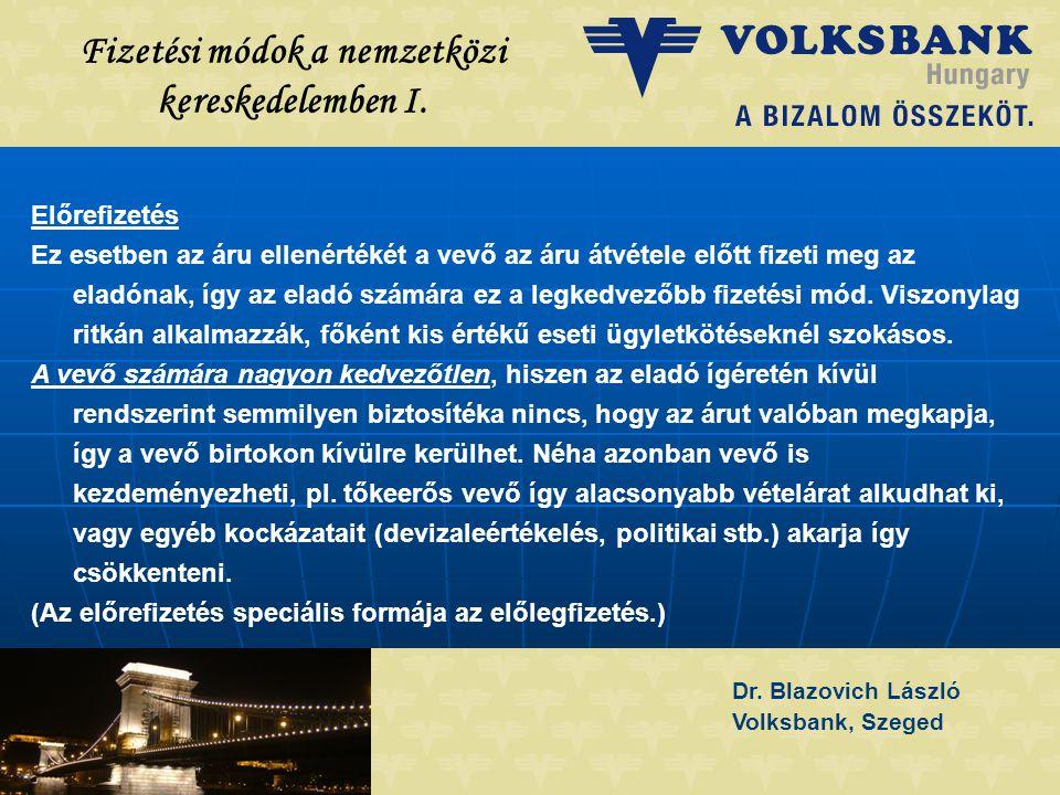 Dr. Blazovich László Volksbank, Szeged Fizetési módok a nemzetközi kereskedelemben I. Előrefizetés Ez esetben az áru ellenértékét a vevő az áru átvéte