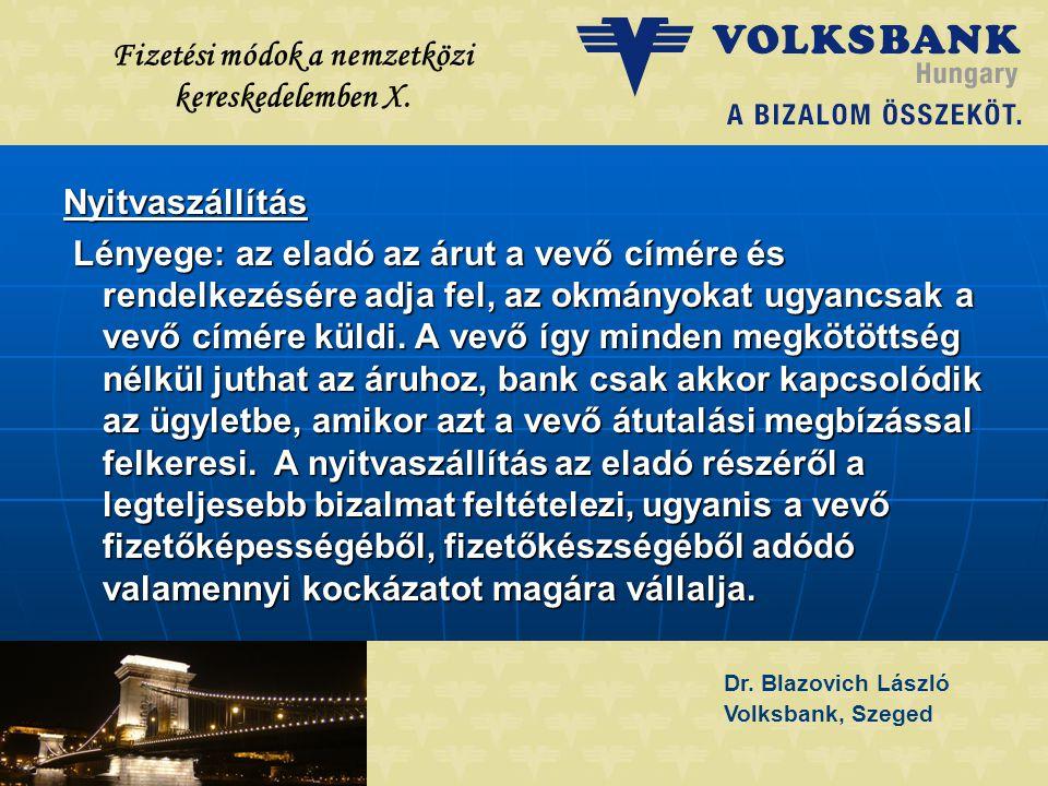 Dr. Blazovich László Volksbank, Szeged Fizetési módok a nemzetközi kereskedelemben X. Nyitvaszállítás Lényege: az eladó az árut a vevő címére és rende