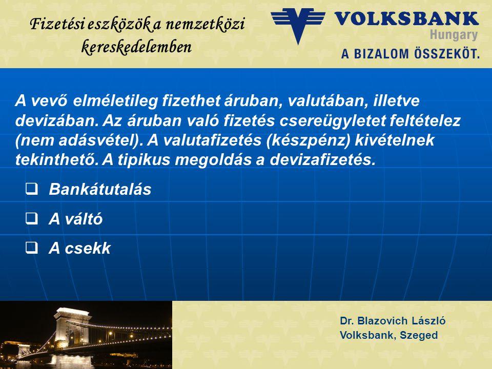 Dr. Blazovich László Volksbank, Szeged Fizetési eszközök a nemzetközi kereskedelemben A vevő elméletileg fizethet áruban, valutában, illetve devizában