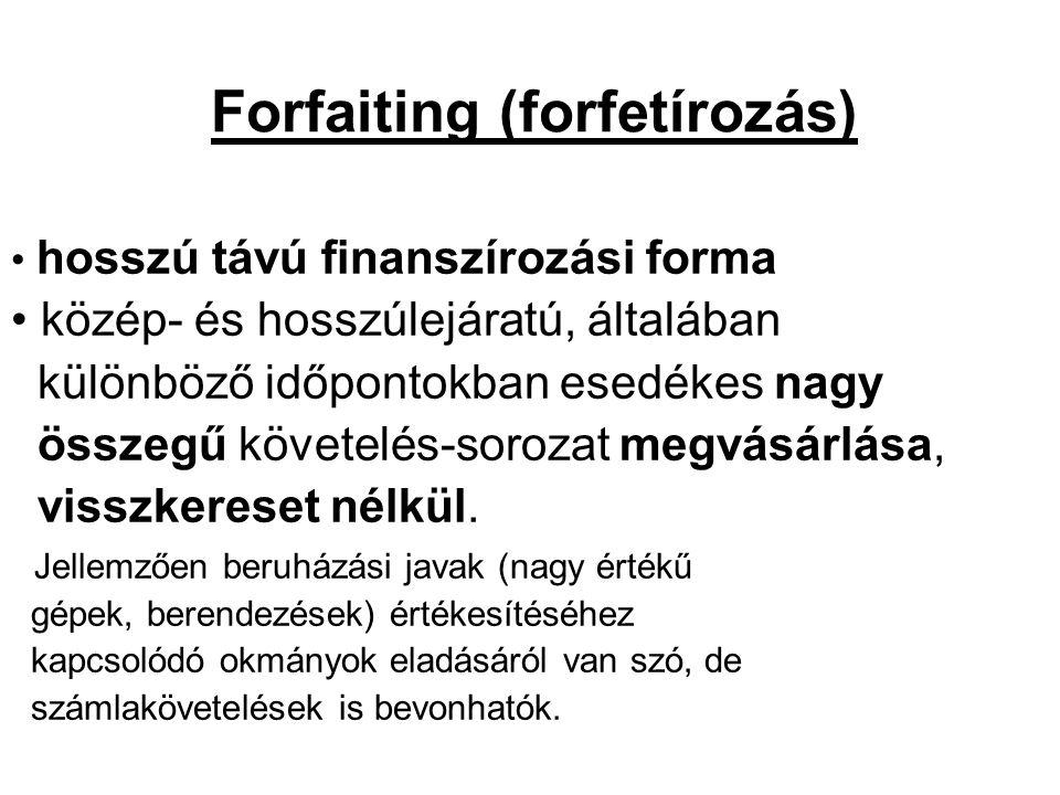 Forfaiting (forfetírozás) • hosszú távú finanszírozási forma • közép- és hosszúlejáratú, általában különböző időpontokban esedékes nagy összegű követe