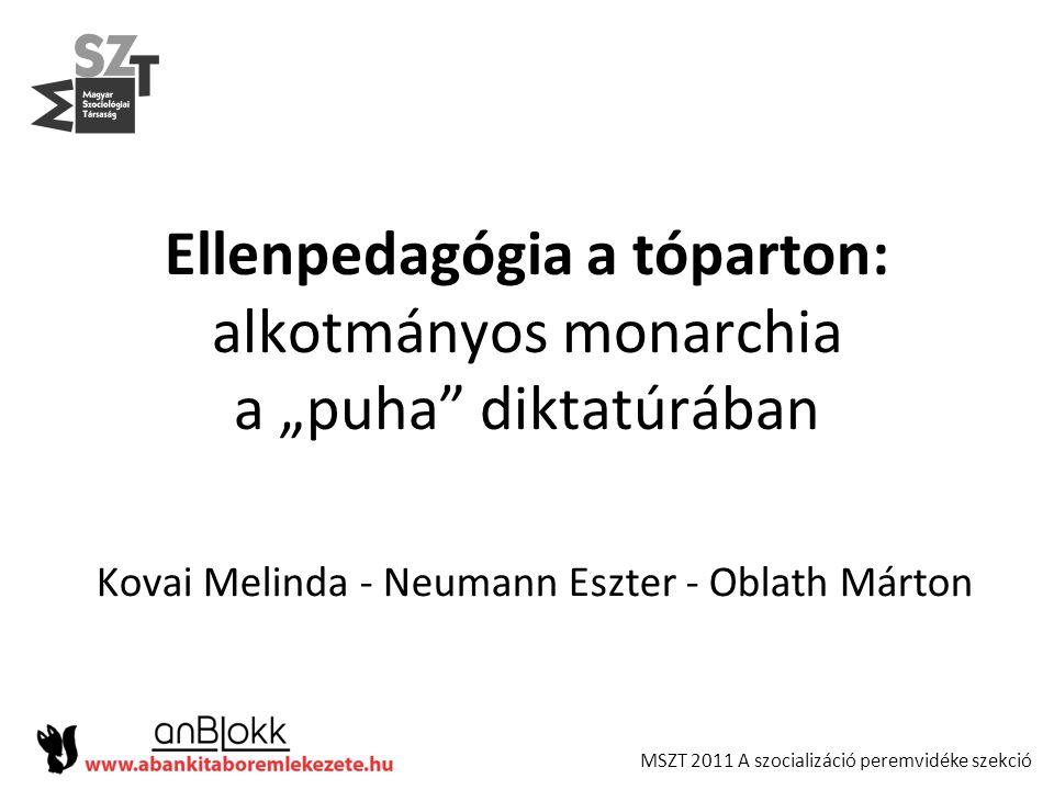 """MSZT 2011 A szocializáció peremvidéke szekció Ellenpedagógia a tóparton: alkotmányos monarchia a """"puha"""" diktatúrában Kovai Melinda - Neumann Eszter -"""