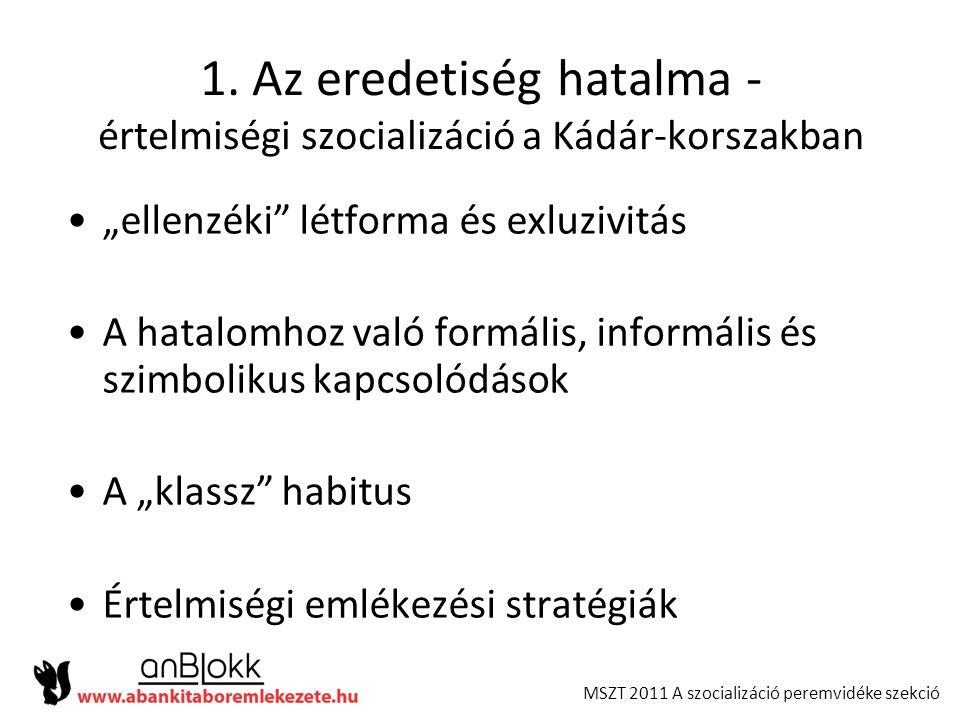 """MSZT 2011 A szocializáció peremvidéke szekció 1. Az eredetiség hatalma - értelmiségi szocializáció a Kádár-korszakban •""""ellenzéki"""" létforma és exluziv"""