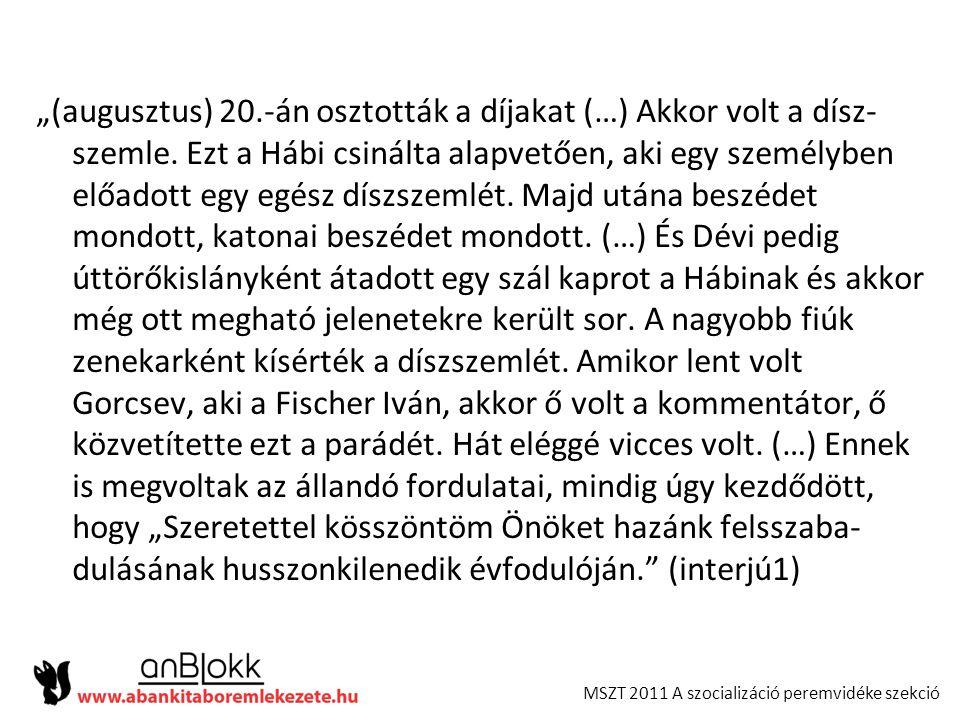 """MSZT 2011 A szocializáció peremvidéke szekció """"(augusztus) 20.-án osztották a díjakat (…) Akkor volt a dísz- szemle. Ezt a Hábi csinálta alapvetően, a"""