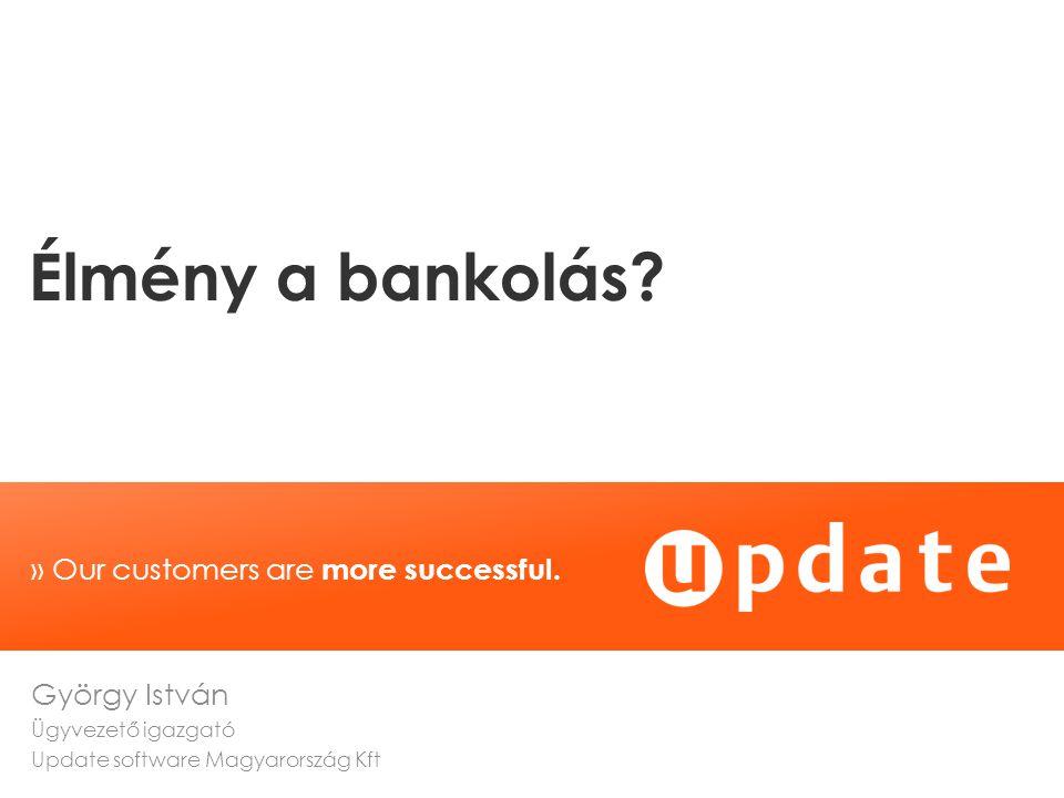 » Our customers are more successful. Élmény a bankolás? György István Ügyvezető igazgató Update software Magyarország Kft