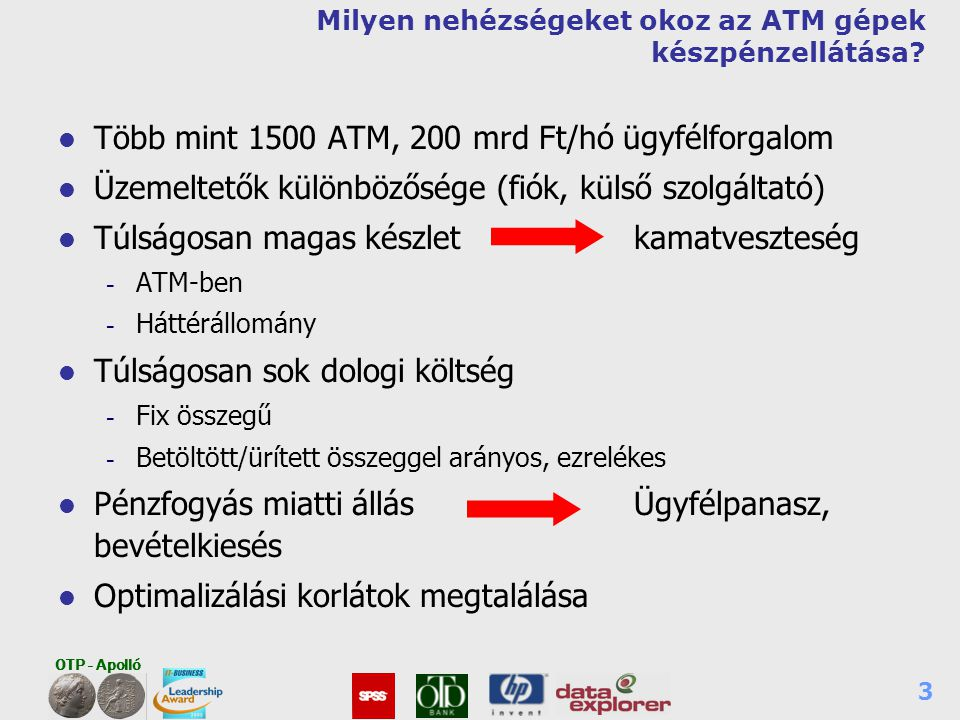OTP - Apolló 14 Kontroll l A rendszer eltárolja a töltési utasításokat l Szolgáltató feladja az elektronikus számlát •Tartalma: Felkeresések, töltések, ürítések •ATM azonosító, dátum, felkeresés típusa, (összeg) l Számlatételek validálása - Automatikus visszautasítások •Minőségi mutatók: ATM pénzfogyás miatti állás % •Nem kért, vagy kért de nem teljesített felkeresés - Kézi rögzítések •A hónap során a fiók és a KÉO megállapodhat az optimalizáció eredményétől való eltérésől •A számlatételek elfogadása, vagy visszautasítását a felhasználó felülbírálhatja •A végső megállapodás rögzíthető l Költség tényadatok felhasználása - Terv tény összehasonlításhoz - Következő évi tervezéshez
