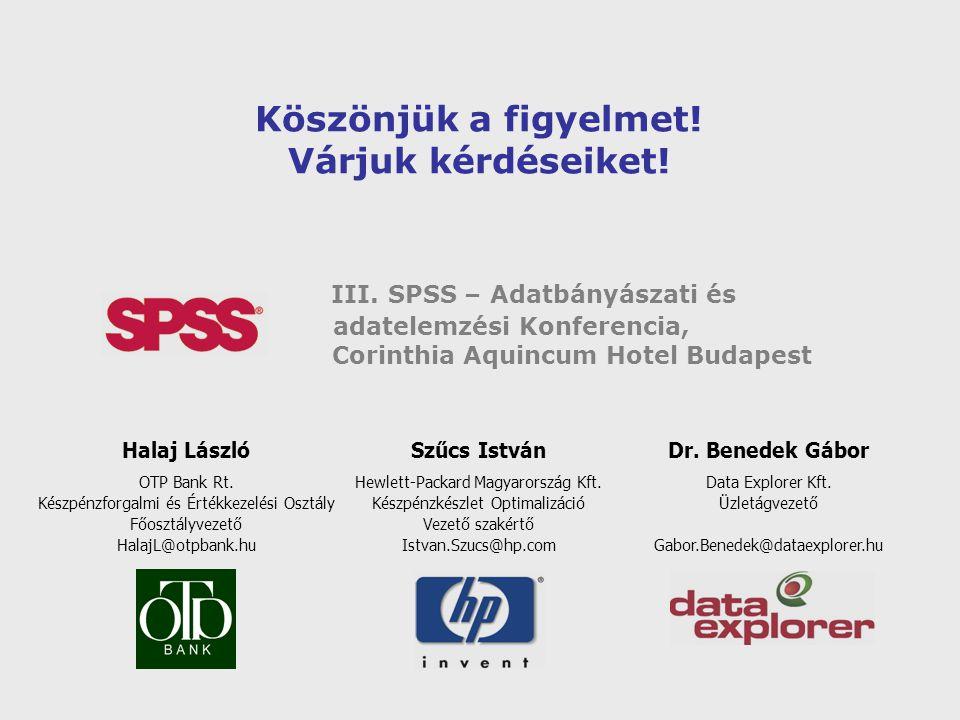 Köszönjük a figyelmet! Várjuk kérdéseiket! III. SPSS – Adatbányászati és adatelemzési Konferencia, Corinthia Aquincum Hotel Budapest Halaj László OTP
