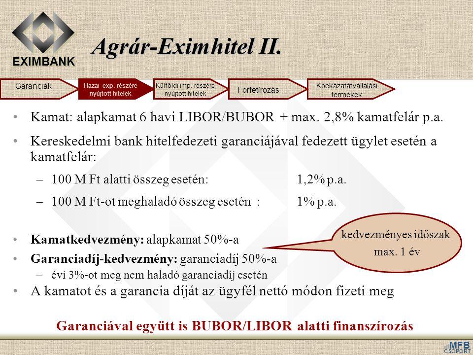 EXIMBANK MFB CSOPORT Agrár-Eximhitel II. •Kamat: alapkamat 6 havi LIBOR/BUBOR + max. 2,8% kamatfelár p.a. •Kereskedelmi bank hitelfedezeti garanciájáv