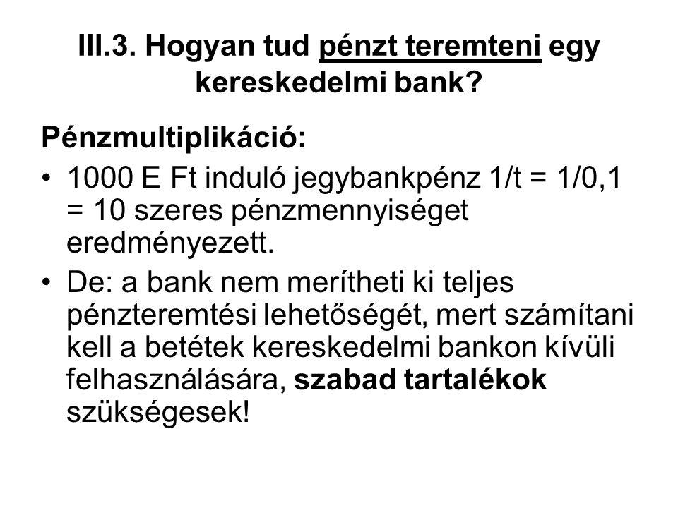III.3. Hogyan tud pénzt teremteni egy kereskedelmi bank? Pénzmultiplikáció: •1000 E Ft induló jegybankpénz 1/t = 1/0,1 = 10 szeres pénzmennyiséget ere