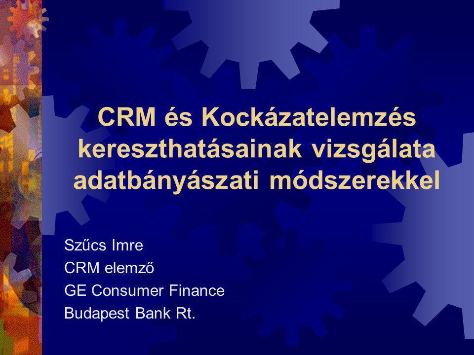 CRM és Kockázatelemzés kereszthatásainak vizsgálata adatbányászati módszerekkel Szűcs Imre CRM elemző GE Consumer Finance Budapest Bank Rt.