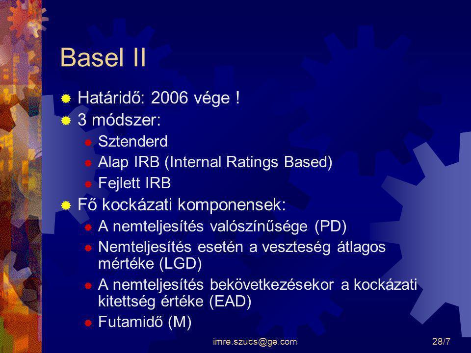 imre.szucs@ge.com28/7 Basel II  Határidő: 2006 vége !  3 módszer:  Sztenderd  Alap IRB (Internal Ratings Based)  Fejlett IRB  Fő kockázati kompo