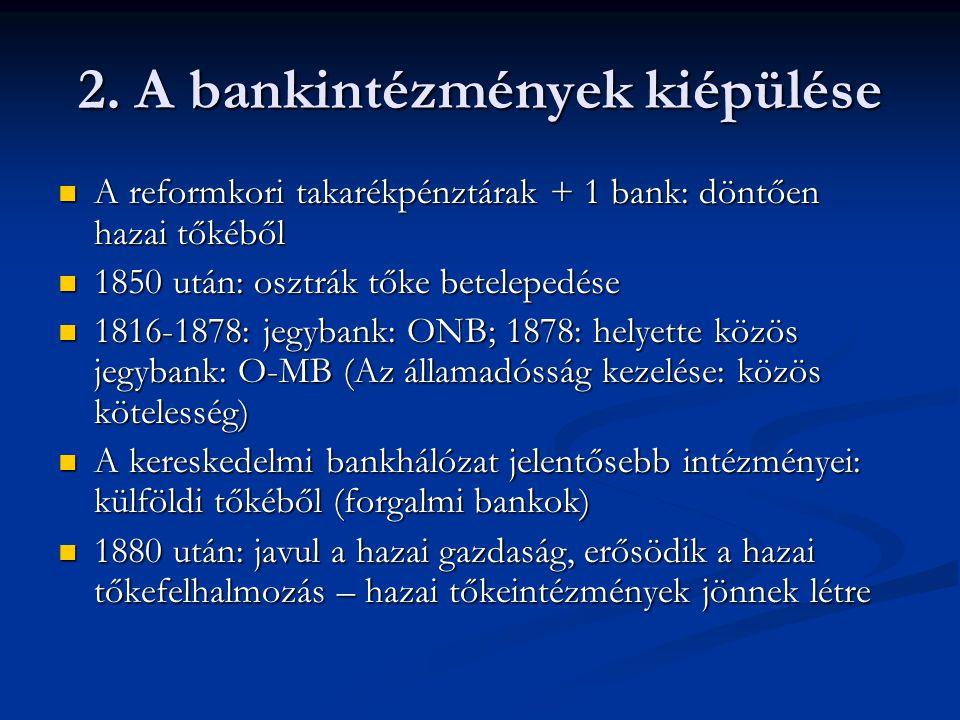 2. A bankintézmények kiépülése  A reformkori takarékpénztárak + 1 bank: döntően hazai tőkéből  1850 után: osztrák tőke betelepedése  1816-1878: jeg