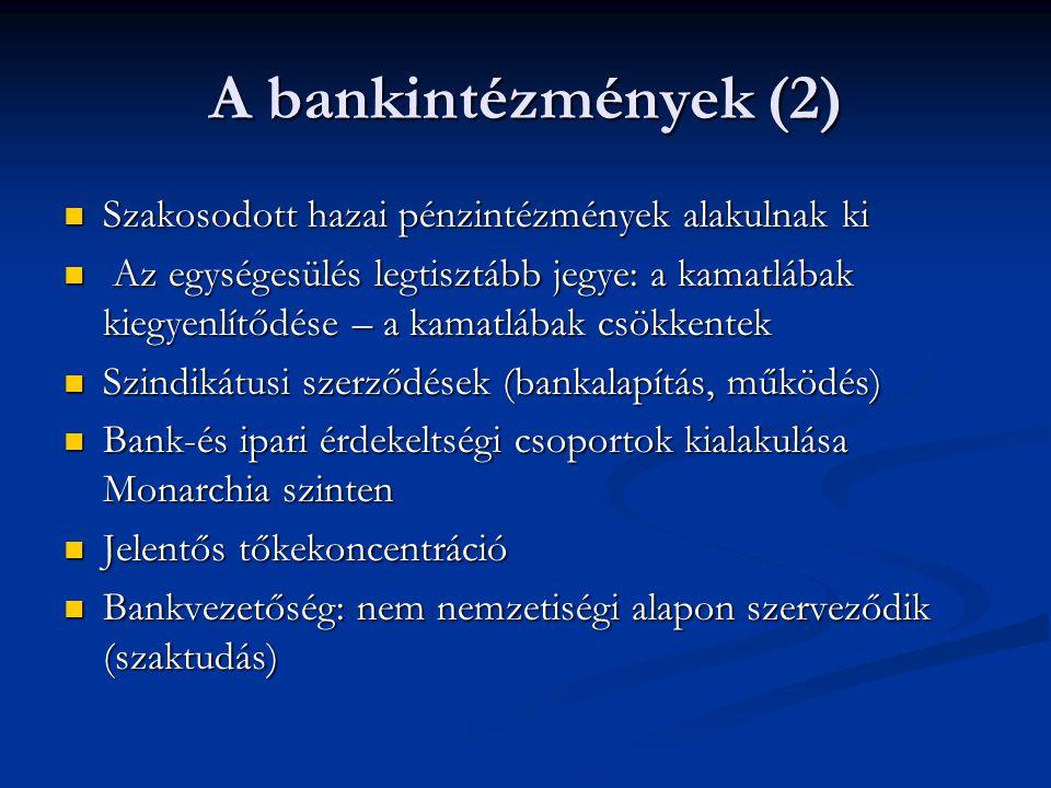 A bankintézmények (2)  Szakosodott hazai pénzintézmények alakulnak ki  Az egységesülés legtisztább jegye: a kamatlábak kiegyenlítődése – a kamatlábak csökkentek  Szindikátusi szerződések (bankalapítás, működés)  Bank-és ipari érdekeltségi csoportok kialakulása Monarchia szinten  Jelentős tőkekoncentráció  Bankvezetőség: nem nemzetiségi alapon szerveződik (szaktudás)