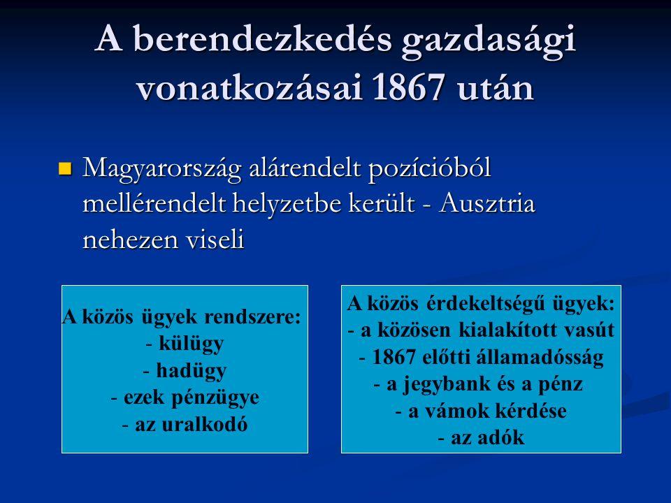 A berendezkedés gazdasági vonatkozásai 1867 után  Magyarország alárendelt pozícióból mellérendelt helyzetbe került - Ausztria nehezen viseli A közös