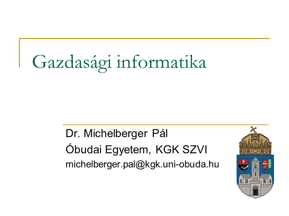 Gazdasági informatika Dr. Michelberger Pál Óbudai Egyetem, KGK SZVI michelberger.pal@kgk.uni-obuda.hu