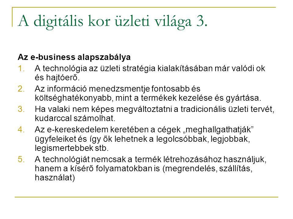 A digitális kor üzleti világa 3. Az e-business alapszabálya 1.A technológia az üzleti stratégia kialakításában már valódi ok és hajtóerő. 2.Az informá