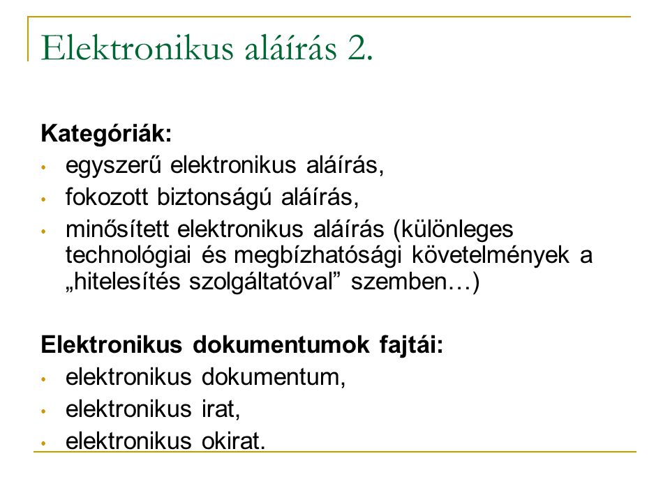 Elektronikus aláírás 2. Kategóriák: • egyszerű elektronikus aláírás, • fokozott biztonságú aláírás, • minősített elektronikus aláírás (különleges tech