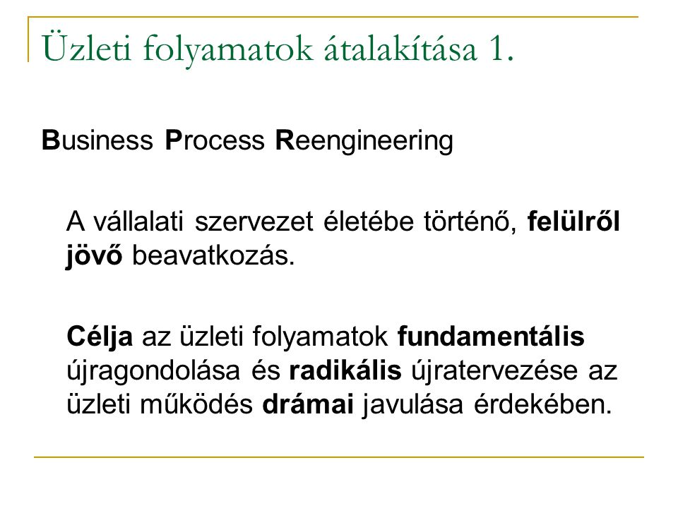Üzleti folyamatok átalakítása 1. Business Process Reengineering A vállalati szervezet életébe történő, felülről jövő beavatkozás. Célja az üzleti foly