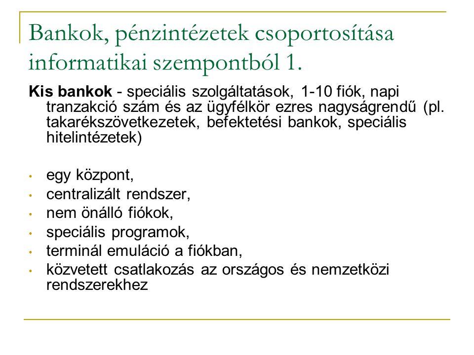 Bankok, pénzintézetek csoportosítása informatikai szempontból 1. Kis bankok - speciális szolgáltatások, 1-10 fiók, napi tranzakció szám és az ügyfélkö