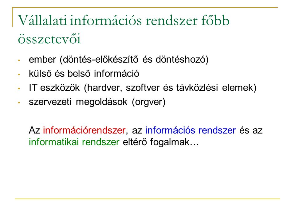 Vállalati információs rendszer főbb összetevői • ember (döntés-előkészítő és döntéshozó) • külső és belső információ • IT eszközök (hardver, szoftver