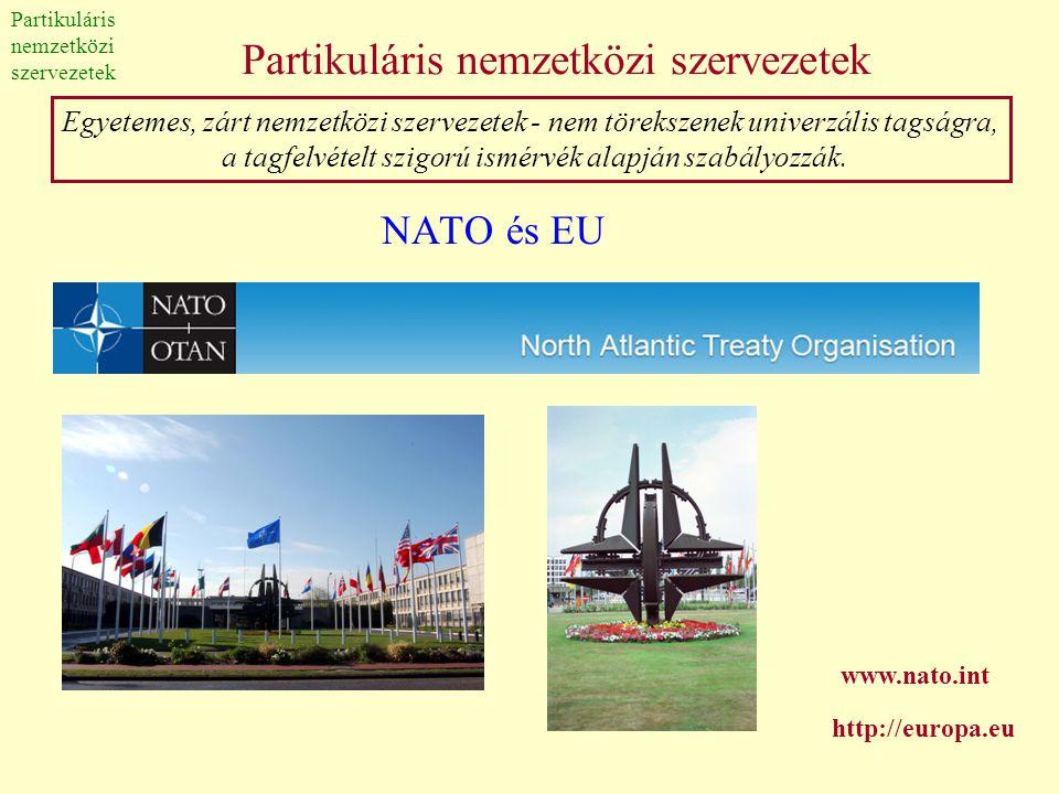 Partikuláris nemzetközi szervezetek NATO és EU Egyetemes, zárt nemzetközi szervezetek - nem törekszenek univerzális tagságra, a tagfelvételt szigorú i