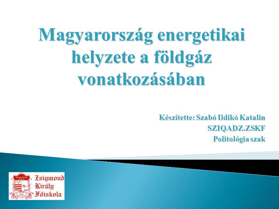 Készítette: Szabó Ildikó Katalin SZIQADZ.ZSKF Politológia szak Magyarország energetikai helyzete a földgáz vonatkozásában