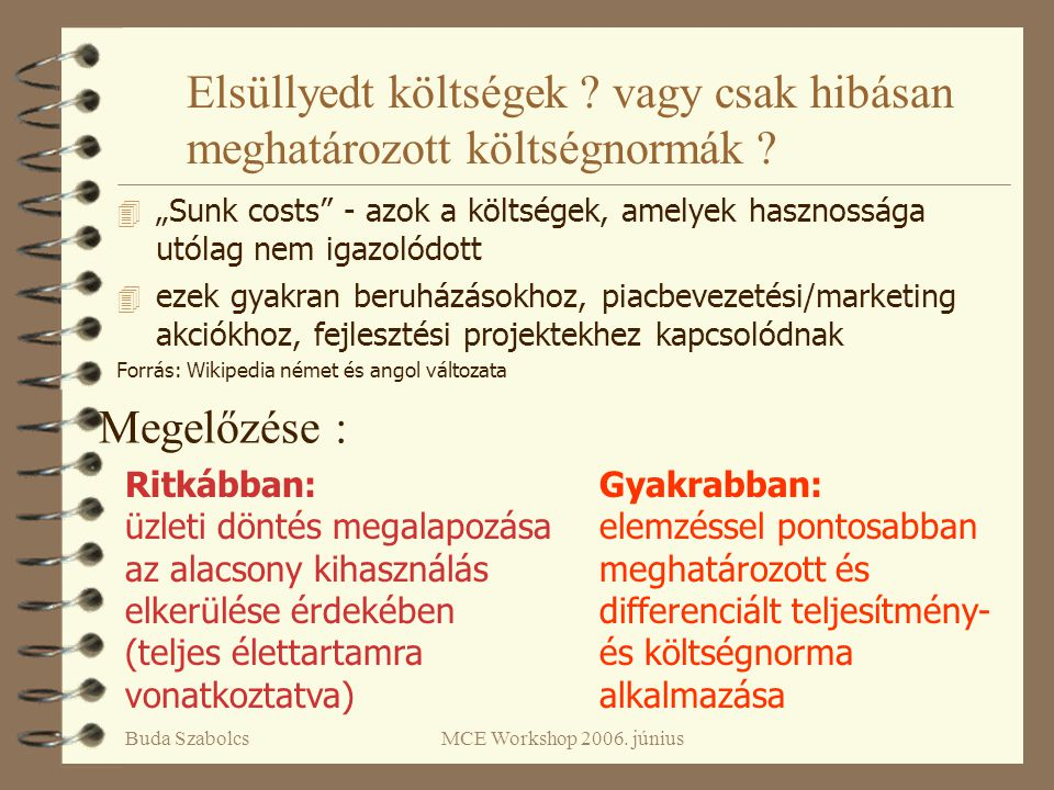 """Buda SzabolcsMCE Workshop 2006. június Elsüllyedt költségek ? vagy csak hibásan meghatározott költségnormák ? 4 """"Sunk costs"""" - azok a költségek, amely"""