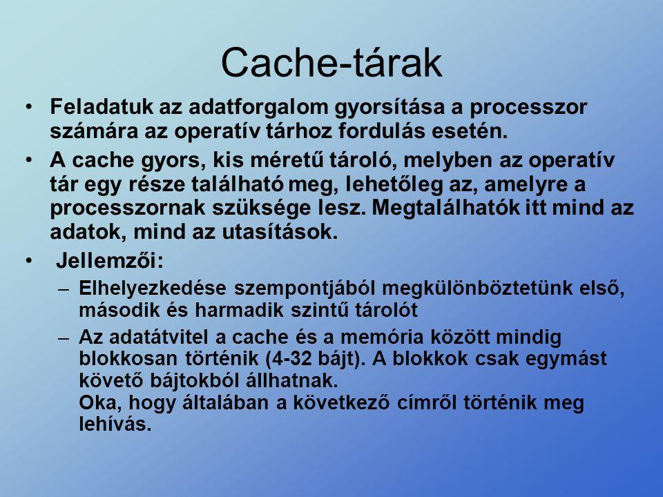 Cache-tárak •Feladatuk az adatforgalom gyorsítása a processzor számára az operatív tárhoz fordulás esetén. •A cache gyors, kis méretű tároló, melyben