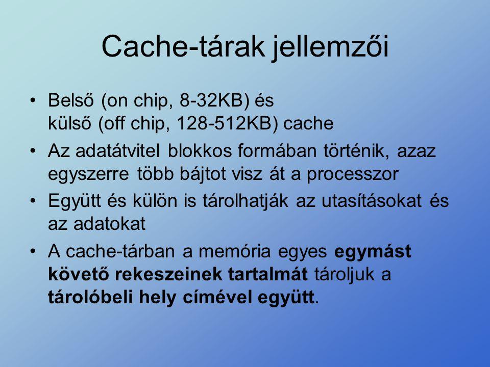 Cache-tárak jellemzői •Belső (on chip, 8-32KB) és külső (off chip, 128-512KB) cache •Az adatátvitel blokkos formában történik, azaz egyszerre több báj